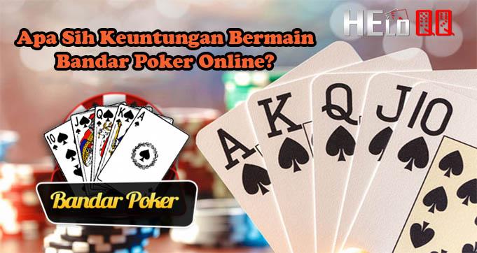 Apa Sih Keuntungan Bermain Bandar Poker Online?